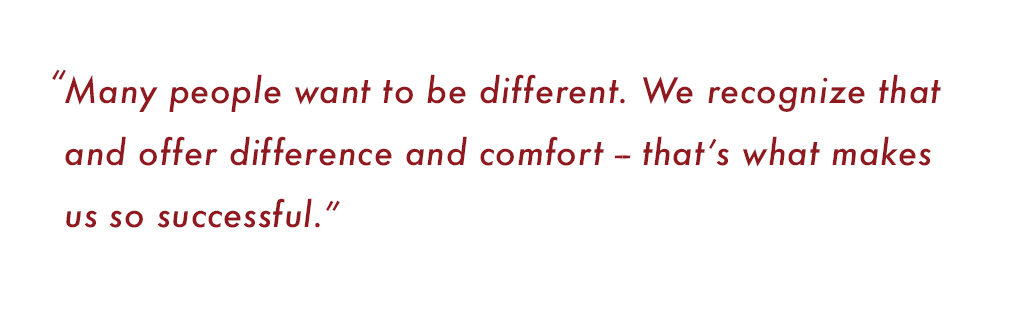 """Many people want to be different. We recognize that and offer difference and comfort -- that's what makes us so successful."""