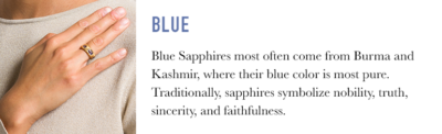 Blue Sapphires often come from Burma and Kashmir, where their blue color is most pure. Traditionally, sapphires symbolize nobility, truth, sincerity, and faithfulness.