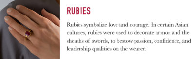 Rubies symbolize love and courage. In certain Asian cultures, rubies were used to decorate armor and the sheaths of swords, to bestow passion, confidence, and leadership qualities on the wearer.