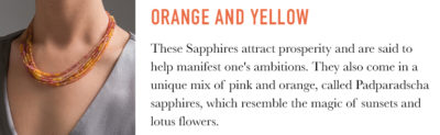 Orange and yellow Sapphires are thought to attract wisdom and prosperity and help manifest one's goals and ambitions. There are also sapphires that come in a unique mix or pink and orange, called Padparadscha sapphires, which very in tone and call to mind images of sunsets, lotus flowers and tropical fruits.